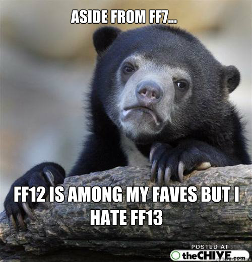 Aside from FF7... FF12 is among my faves but I hate FF13       Sad Bear