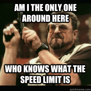 Am i the only one around here who knows what the speed limit is  - Am i the only one around here who knows what the speed limit is   Misc