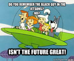 Do you remember the black guy in the jetsons? no? Isn't the future great! - Do you remember the black guy in the jetsons? no? Isn't the future great!  Misc