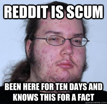 REDDIT IS SCUM BEEN HERE FOR TEN DAYS AND KNOWS THIS FOR A FACT