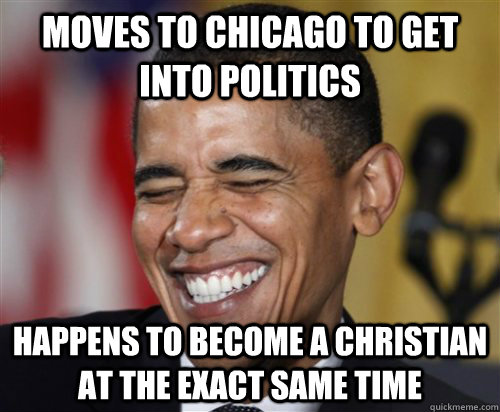 moves to Chicago to get into politics happens to become a christian at the exact same time - moves to Chicago to get into politics happens to become a christian at the exact same time  Scumbag Obama