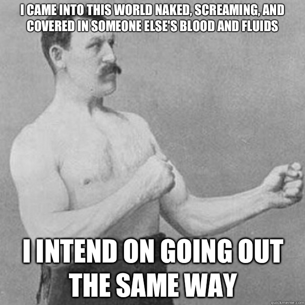 I came into this world naked, screaming, and covered in someone else's blood and fluids I intend on going out the same way - I came into this world naked, screaming, and covered in someone else's blood and fluids I intend on going out the same way  overly manly man
