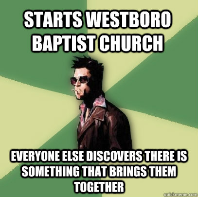 Starts Westboro Baptist Church Everyone else discovers there is something that brings them together - Starts Westboro Baptist Church Everyone else discovers there is something that brings them together  Helpful Tyler Durden