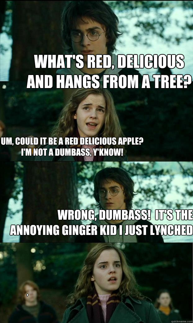 What's red, delicious and hangs from a tree? um, could it be a red delicious apple? i'm not a dumbass, y'know! Wrong, dumbass!  it's the annoying ginger kid i just lynched , - What's red, delicious and hangs from a tree? um, could it be a red delicious apple? i'm not a dumbass, y'know! Wrong, dumbass!  it's the annoying ginger kid i just lynched ,  Horny Harry