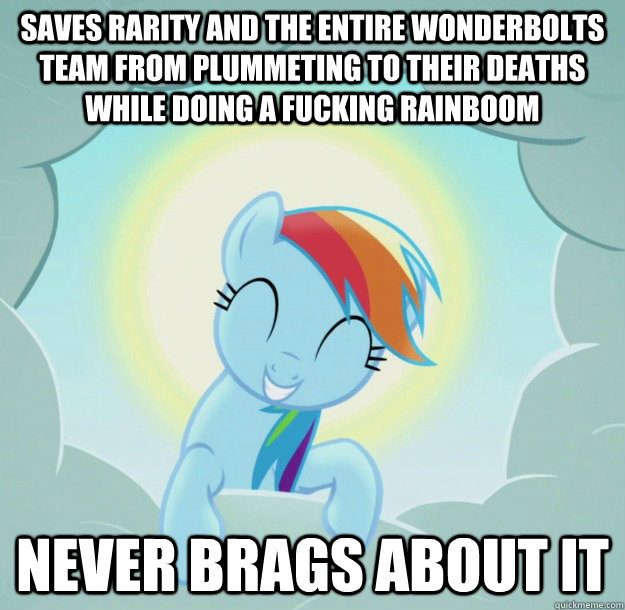 saves rarity and the entire wonderbolts team from plummeting to their deaths while doing a fucking rainboom never brags about it - saves rarity and the entire wonderbolts team from plummeting to their deaths while doing a fucking rainboom never brags about it  Misc