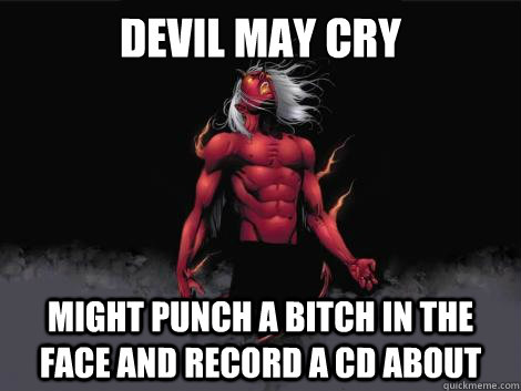 devil may cry might punch a bitch in the face and record a cd about   devil may cry