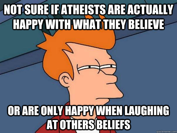Not sure if atheists are actually happy with what they believe or are only happy when laughing at others beliefs - Not sure if atheists are actually happy with what they believe or are only happy when laughing at others beliefs  Futurama Fry