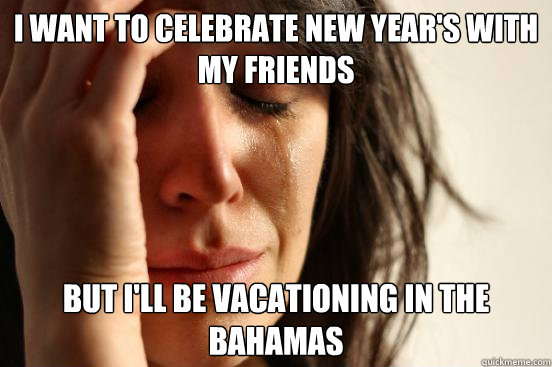 i want to celebrate new year's with my friends but i'll be vacationing in the bahamas - i want to celebrate new year's with my friends but i'll be vacationing in the bahamas  First World Problems
