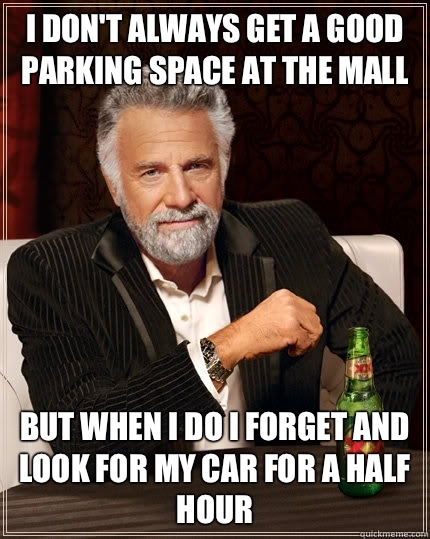 I don't always get a good parking space at the mall but when i do I forget and look for my car for a half hour - I don't always get a good parking space at the mall but when i do I forget and look for my car for a half hour  The Most Interesting Man In The World