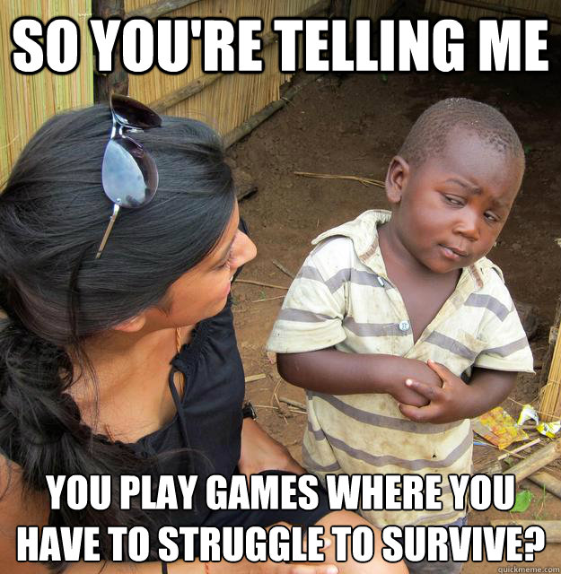 So you're telling me  you play games where you have to struggle to survive?