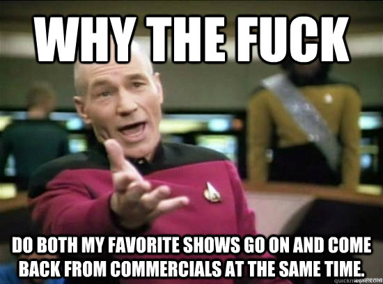 Why the fuck Do both my favorite shows go on and come back from commercials at the same time.  - Why the fuck Do both my favorite shows go on and come back from commercials at the same time.   Annoyed Picard HD