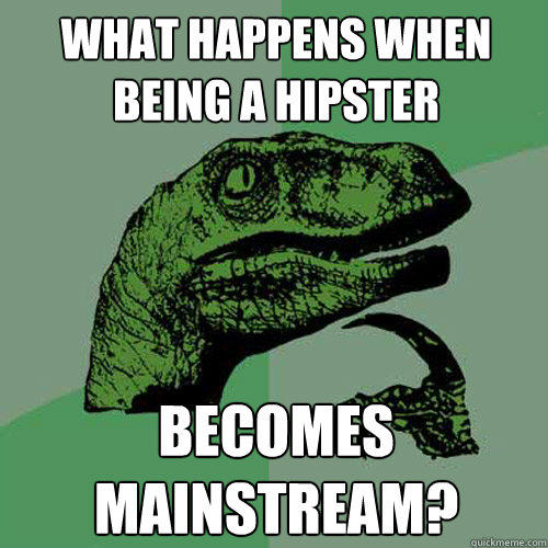 What happens when being a hipster becomes mainstream? - What happens when being a hipster becomes mainstream?  Philosoraptor