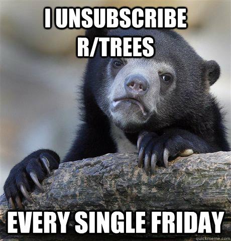 i unsubscribe r/trees every single friday - i unsubscribe r/trees every single friday  Confession Bear