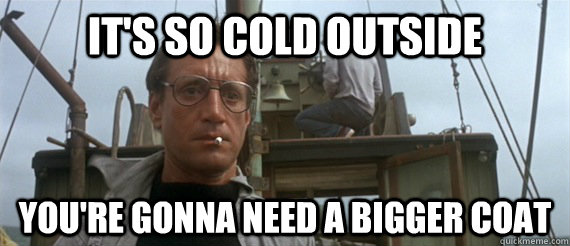 eb832594132d62bf970e9bb93aea41799b26f9fa80ba24cb9d7afd3f74f9d84b it's so cold outside you're gonna need a bigger coat jaws pun