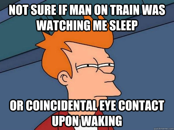 Not sure if man on train was watching me sleep or coincidental eye contact upon waking