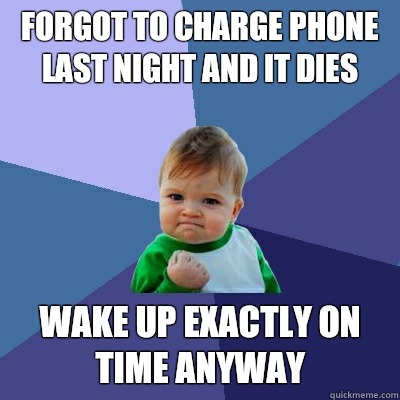 Forgot to charge phone last night and it dies Wake up exactly on time anyway  Success Kid