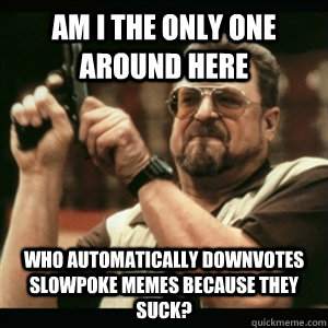 Am i the only one around here who automatically downvotes slowpoke memes because they suck? - Am i the only one around here who automatically downvotes slowpoke memes because they suck?  Am I The Only One Round Here