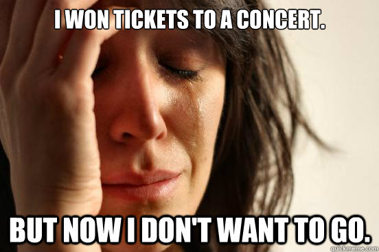 I won tickets to a concert. but now I don't want to go.  - I won tickets to a concert. but now I don't want to go.   First World Problems