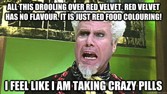 all this drooling over red velvet. red velvet has no flavour. It is just red food colouring! I feel like i am taking crazy pills