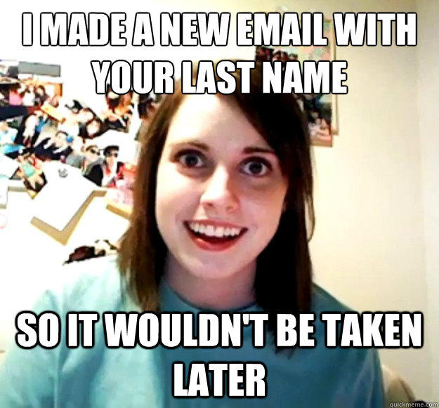 I made a new email with your last name So it wouldn't be taken later - I made a new email with your last name So it wouldn't be taken later  Overly Attached Girlfriend