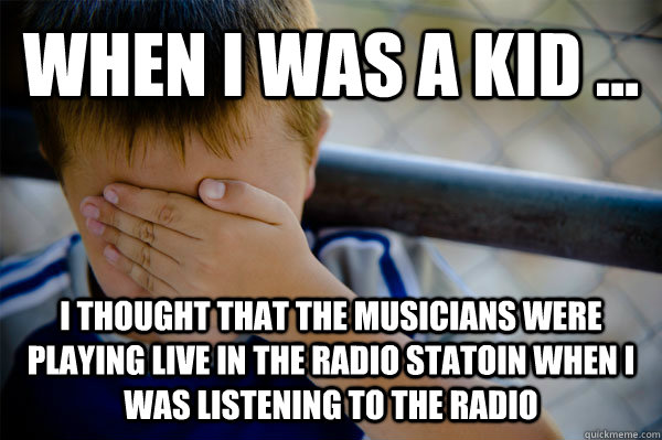 WHEN I WAS A KID ... i thought that the musicians were playing live in the radio statoin when i was listening to the radio