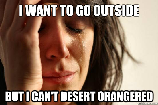 I want to go outside But I can't desert orangered  First World Problems