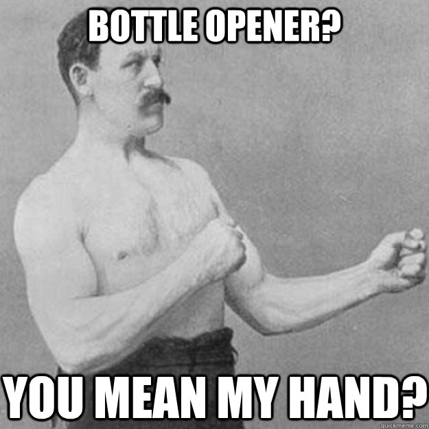 Bottle opener? you mean my hand? - Bottle opener? you mean my hand?  overly manly man