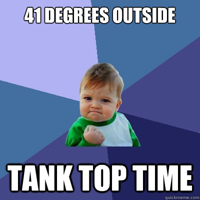 41 degrees outside tank top time - 41 degrees outside tank top time  Success Kid