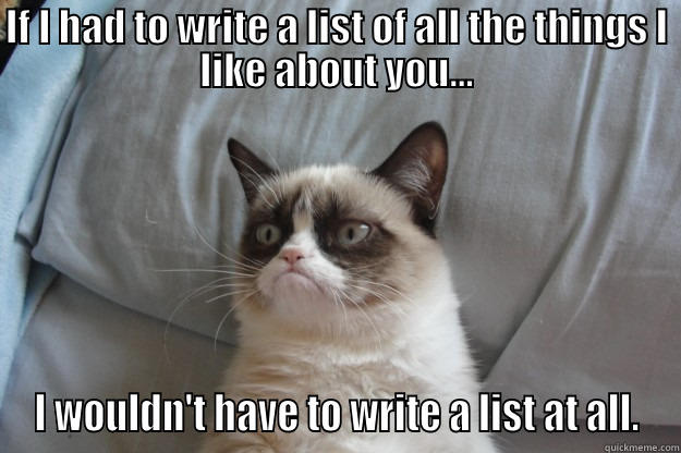 IF I HAD TO WRITE A LIST OF ALL THE THINGS I LIKE ABOUT YOU... I WOULDN'T HAVE TO WRITE A LIST AT ALL. Grumpy Cat