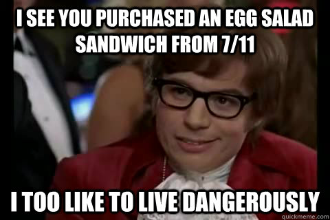 I SEE YOU PURCHASED AN EGG SALAD SANDWICH FROM 7/11 i too like to live dangerously - I SEE YOU PURCHASED AN EGG SALAD SANDWICH FROM 7/11 i too like to live dangerously  Dangerously - Austin Powers