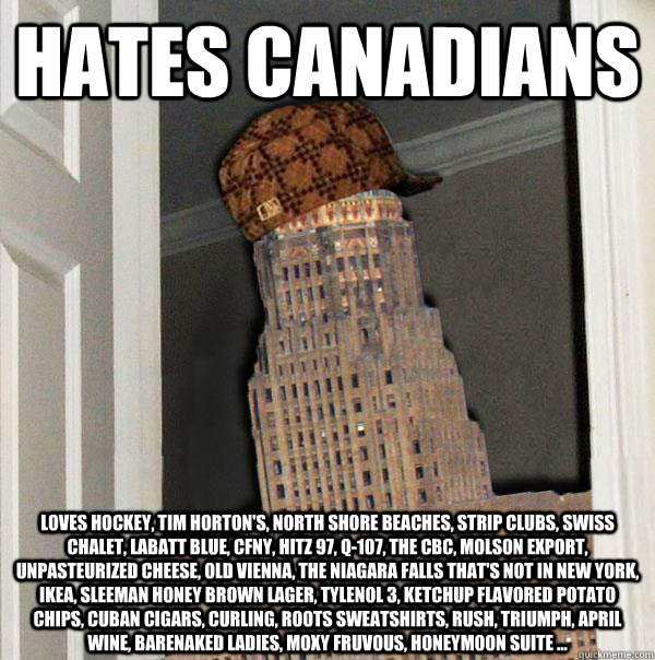 HATES CANADIANS Loves hockey, Tim Horton's, north shore beaches, strip clubs, swiss chalet, Labatt Blue, CFNY, Hitz 97, Q-107, the CBC, molson export, unpasteurized cheese, Old Vienna, the Niagara Falls that's not in New York, ikea, Sleeman honey brown la