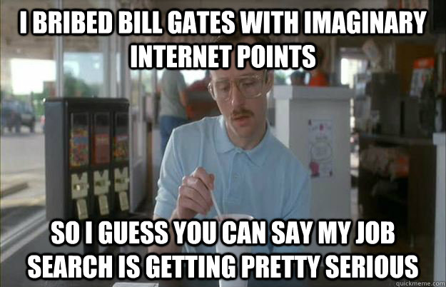 i bribed bill gates with imaginary internet points So I guess you can say my job search is getting pretty serious - i bribed bill gates with imaginary internet points So I guess you can say my job search is getting pretty serious  Things are getting pretty serious