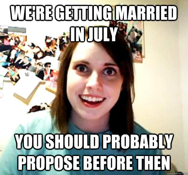 We're getting married in July you should probably propose before then - We're getting married in July you should probably propose before then  Overly Attached Girlfriend