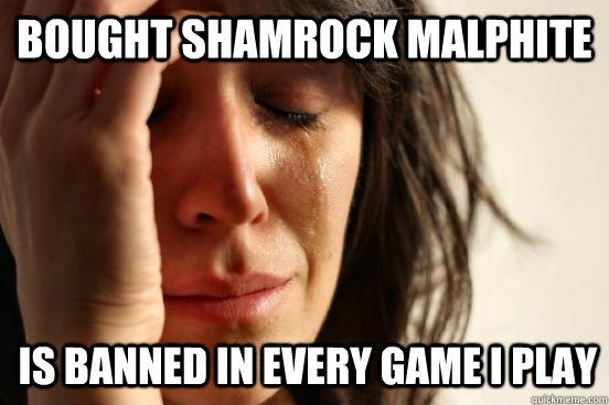 Bought Shamrock Malphite Is banned in every game I play