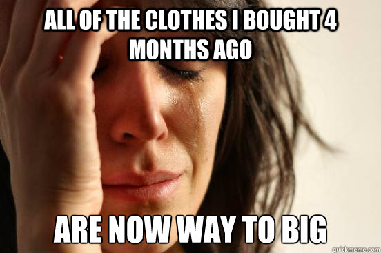All of the clothes I bought 4 months ago are now way to big - All of the clothes I bought 4 months ago are now way to big  First World Problems