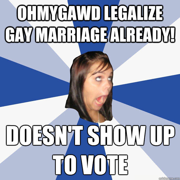 ohmygawd legalize gay marriage already! doesn't show up  to vote - ohmygawd legalize gay marriage already! doesn't show up  to vote  Annoying Facebook Girl