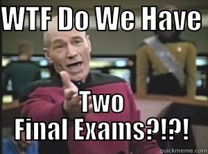 WTF DO WE HAVE  TWO FINAL EXAMS?!?! Annoyed Picard