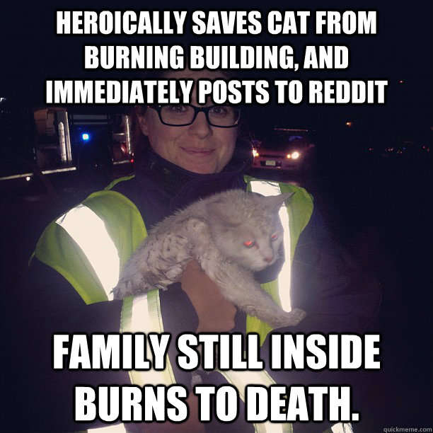 Heroically saves cat from burning building, and immediately posts to reddit Family still inside burns to death.  - Heroically saves cat from burning building, and immediately posts to reddit Family still inside burns to death.   Misc