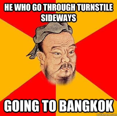 he who go through turnstile sideways going to bangkok - he who go through turnstile sideways going to bangkok  Confucius says