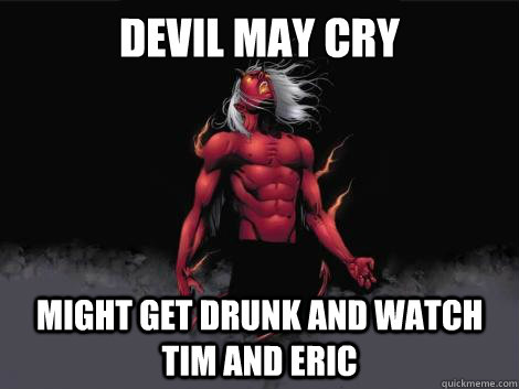 devil may cry  might get drunk and watch tim and eric   devil may cry
