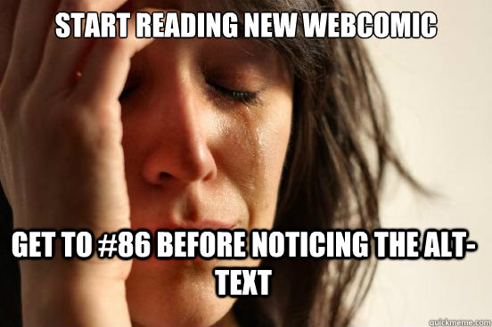 Start reading new webcomic Get to #86 before noticing the alt-text - Start reading new webcomic Get to #86 before noticing the alt-text  First World Problems