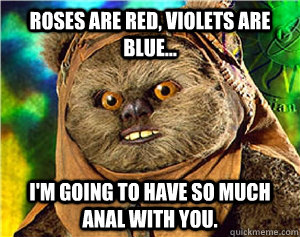 Roses are red, violets are blue... I'm going to have so much anal with you.
