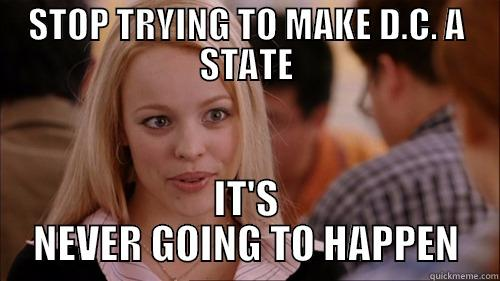STOP TRYING TO MAKE D.C. A STATE IT'S NEVER GOING TO HAPPEN regina george