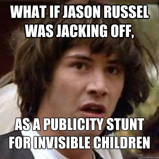 What if Jason Russel was jacking off, as a publicity stunt for Invisible Children - What if Jason Russel was jacking off, as a publicity stunt for Invisible Children  Conspiracy Keanu Snow