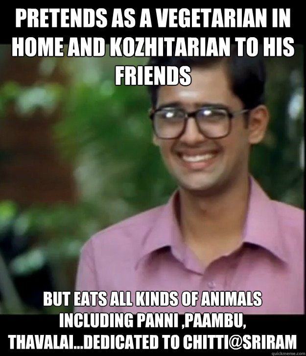 Pretends as a Vegetarian in home and kozhitarian to his friends But eats all kinds of animals including Panni ,paambu, thavalai...Dedicated to Chitti@Sriram   Smart Iyer boy