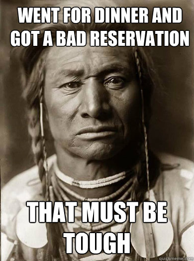 went for dinner and got a bad reservation that must be tough - went for dinner and got a bad reservation that must be tough  Unimpressed American Indian