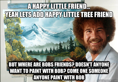 a happy little friend...  yeah lets add happy little tree friend but where are bobs friends? doesn't anyone want to paint with bob? come one someone anyone paint with bob