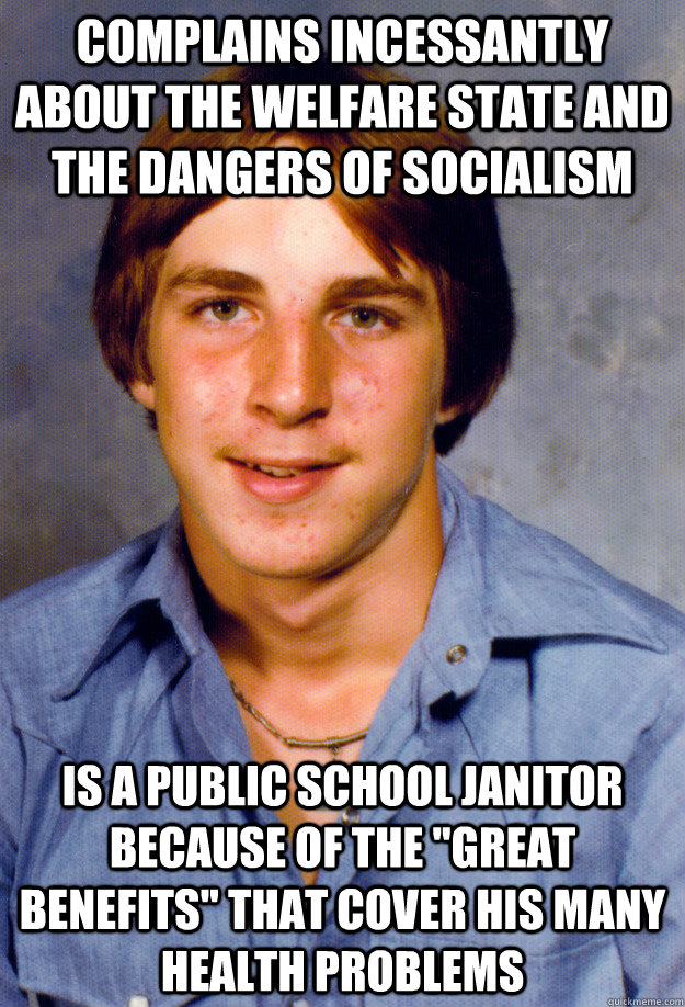 complains incessantly about the welfare state and the dangers of socialism is a public school janitor because of the