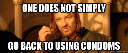 One does not simply go back to using condoms - One does not simply go back to using condoms  One Does Not Simply