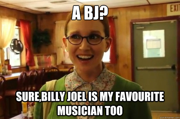 A BJ? Sure,Billy Joel is my favourite musician too - A BJ? Sure,Billy Joel is my favourite musician too  Sexually Oblivious Female